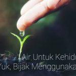 Air Untuk Kehidupan, Yuk Bijak Menggunakan Air