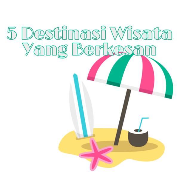 5 Destinasi Wisata Yang Berkesan