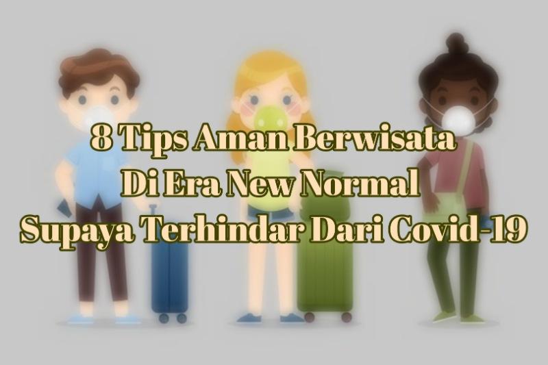 8 Tips Aman Berwisata Di Era New Normal Supaya Terhindar Dari Covid-19