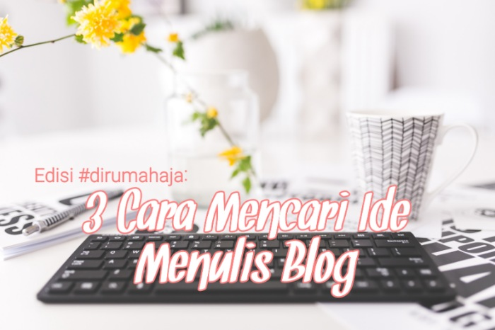 Edisi #dirumahaja: 3 Cara Mencari Ide Menulis Blog